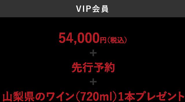 VIP会員 54,000円(税込) + 先行予約 + 山梨県のワイン(720ml)1本プレゼント