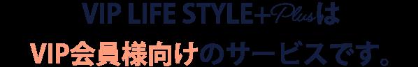 VIP Lifestyle PlusはVIP会員様向けのサービスです。